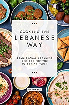 Cooking the Lebanese Way: Traditional Lebanese Recipes for You to Try at Home! by [Carla Hale]