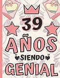 39 Años Siendo Genial: Regalo de Cumpleaños 39 Años Para Mujer, Anotador o Diario Personal Mujer, Li...