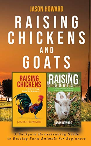 Raising Chickens and Goats: A Backyard Homesteading Guide to Raising Farm Animals for Beginners By Jason