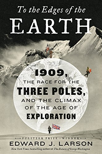 To the Edges of the Earth: 1909, the Race for the Three Poles, and the Climax of the Age of Explorat