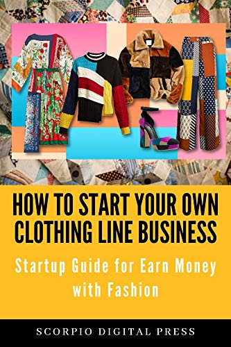 Amazon Com How To Start Your Own Clothing Line Business Startup Guide For Earn Money With Fashion Ebook Digital Press Scorpio Kindle Store
