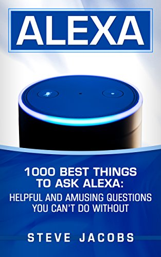 Alexa: 1000 best Things To Ask Alexa: Helpful and amusing questions you can't do without. (English Edition)