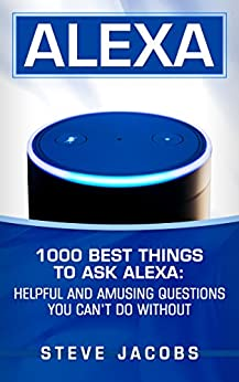 Alexa: 1000 best Things To Ask Alexa: Helpful and amusing questions you can't do without. by [Steve Jacobs]