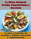 La Dieta Natural: Cruda, Vegetariana y Recetas: La guía completa de recetas y dietas naturales y vegetarianas.