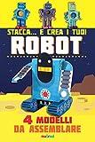 Stacca... e crea i tuoi robot. 4 modelli da assemblare. Ediz. a colori...