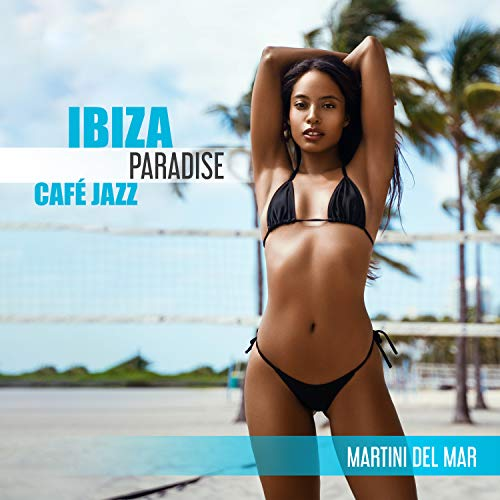 Ibiza Paradise Café Jazz: Martini del Mar - Summer Mood, Feeling Happy, Exquisite Weekend, Bossa for Relaxing and Stress Relief