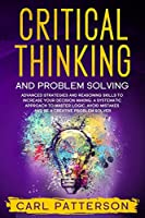 Critical Thinking And Problem Solving: Advanced Strategies and Reasoning Skills to Increase Your Decision Making. A Systematic Approach to Master Logic Avoid Mistakes and Be a Creative Problem Solver