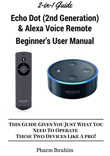 All-New Echo Dot (2nd Generation) & Alexa Voice Remote Beginner's User Manual: This Guide Gives You Just What You Need To Operate These Two Devices Like A Pro! (A 2-in-1 Guide)...