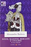 Donne, madonne, mercanti e cavalieri. Sei storie medievali...