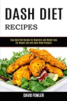 Dash Diet Recipes: Easy Dash Diet Recipes for Beginners and Weight Loss (For Weight Loss and Lower Blood Pressure)