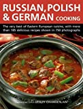 Russian, Polish & German Cooking: The Very Best Of Eastern European Cuisine, With More Than 185 Delicious Recipes Shown In 750 Photographs