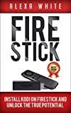Fire Stick: Install KODI On Firestick And Unlock The True Potential 2018 Updated Edition (Streaming Devices, Amazon Fire TV Stick User Guide, How To Use Fire Stick)