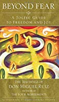 Beyond Fear: A Toltec Guide to Freedom and Joy : The Teachings of Don Miguel Ruiz