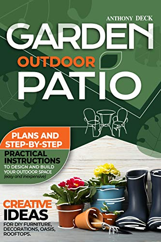 Garden Outdoor Patio: Creative Ideas for DIY Furniture, Decorations, Oasis, Rooftops. Plans and Step-By-Step Practical Instructions to Design and Build Your Outdoor Space (Easy and Inexpensive)