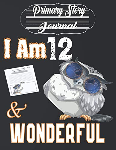 I Am 12 and Wonderful: Cute Grey Owl With Sunglasses - Primary Story Journal: Dotted Midline and Picture Space Gift Idea for Girls, Boys and Also ... Journal With Illustrations 8.5x11 110 Pages