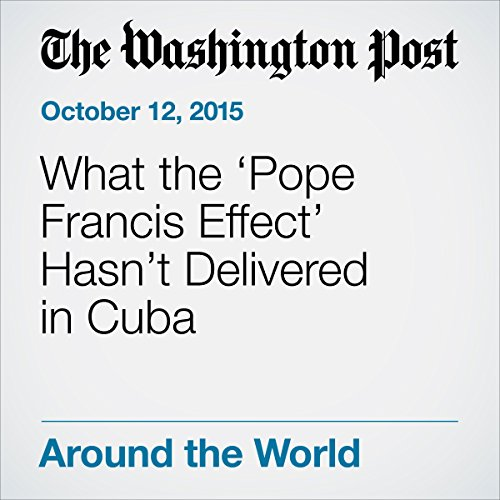 What the 'Pope Francis Effect' Hasn't Delivered in Cuba cover art