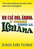 Me caí del árbol y corrí como la iguana: Para todos aquellos que han caído y ahora desean correr como la iguana.
