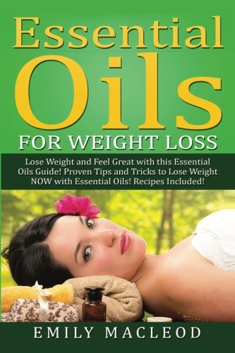 Essential Oils for Weight Loss: Lose Weight and Feel Great with This Essential Oils Guide! Proven Tips and Tricks to Lose Weight Now with Essential Oils