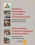 Städtebau, Wohnungsbau und Verkehr in Sachsen-Anhalt - Fundamente für eine lebenswerte Zukunft = Urban planning, housing and transport in Saxony Anhalt - foundation for a future worth living