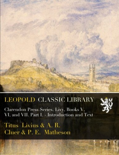 Clarendon Press Series. Livy, Books V, VI, and VII. Part I. - Introduction and Text