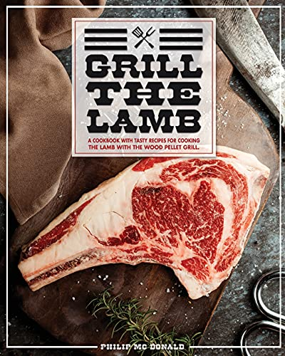 Grill The Lamb: A Cookbook With Tasty Recipes For Cooking The Lamb With The Wood Pellet Grill