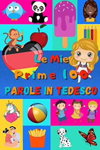 Le mie prime 100 parole in Tedesco: Imparare il Tedesco per bambini da 2 a 6 anni | Libro illustrato : 100 stupende immagini colorate con parole in Tedesco e in Italiano