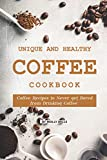 Unique and Healthy Coffee Cookbook: Coffee Recipes to Never get Bored from Drinking Coffee