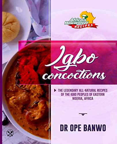 Igbo Concoctions: The Legendary All-Natural Recipes Of The Igbo Peoples Of Eastern Nigeria, Africa (Africa's Most Wanted Recipes, Band 6)