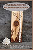 Pyrography for Beginners Handbook: Learn to Burn Guide in Wood Burning with Starter Projects: Wood...
