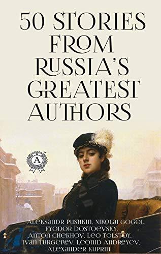50 Stories from Russia's Greatest Authors: Aleksandr Pushkin  Nikolai Gogol  Fyodor Dostoevsky  Anton Chekhov  Leo Tolstoy  Ivan Turgenev  Leonid Andreyev  Alexander Kuprin (English Edition)