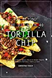Go Beyond the Dip with 40 Tortilla Chip Recipes: Appetizers, Sides, Meals, Mains & Sweet Treats to Celebrate National Tortilla Day! (English Edition)