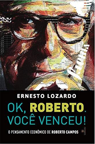 Ok, Roberto. Você Venceu! O Pensamento Econômico de Roberto Campos