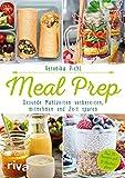 Meal Prep – Gesunde Mahlzeiten vorbereiten, mitnehmen und Zeit sparen: Über 70 Rezepte...