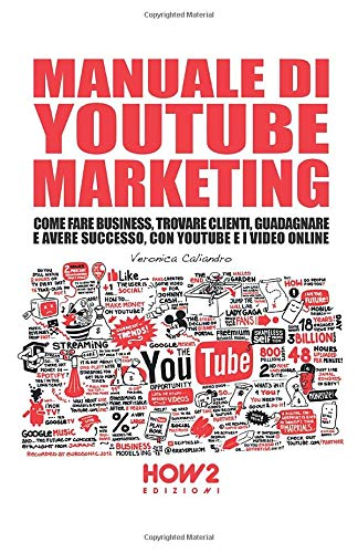 MANUALE DI YOUTUBE MARKETING: Come Fare Business, Trovare Clienti, Guadagnare e Avere Successo, con YouTube e i Video Online