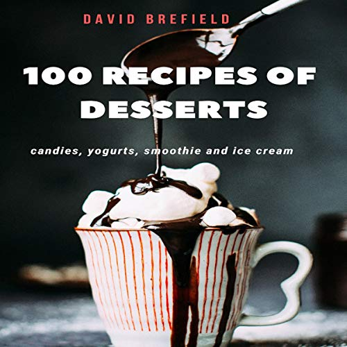 100 Recipes of Desserts: Candies, Yogurts, Smoothie, and Ice Cream: The Recipes of the Most Delicious Desserts from Around the World. Quick to Prepare. audiobook cover art