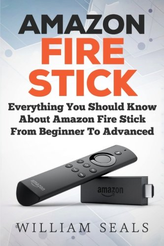 Amazon Fire Stick: Everything You Should Know About Amazon Fire Stick From Beginner To Advanced (Amazon Fire Tv Stick User Guide). Buy it now for 9.95