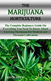 THE MARIJUANA HORTICULTURE: The Complete Beginners Guide On Everything You Need To Know About Growing Marijuana for Medical and Personal Cultivation (English Edition)