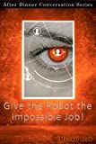 Give The Robot The Impossible Job!: After Dinner Conversation Short Story Series