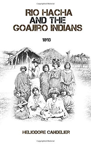 Rio Hacha and the Goajiro Indians: A Historic Travel Report from the Territory of Colombia's Wayuu Indigenous.