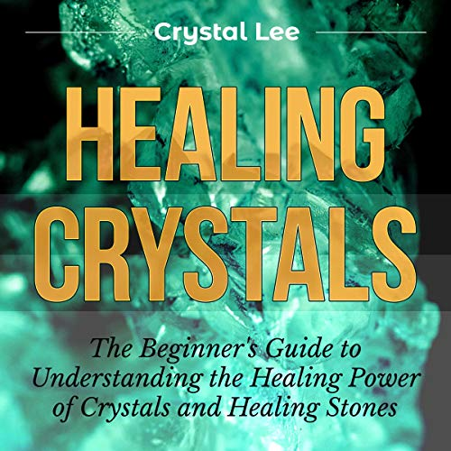 Healing Crystals: Beginner's Guide to Understanding the Healing Power of Crystals and Healing Stones audiobook cover art