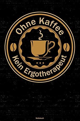 Ohne Kaffee kein Ergotherapeut Notizbuch: Ergotherapeut Journal DIN A5 liniert 120 Seiten Geschenk