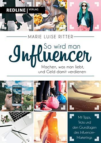 So wird man Influencer!: Machen, was man liebt, und Geld damit...