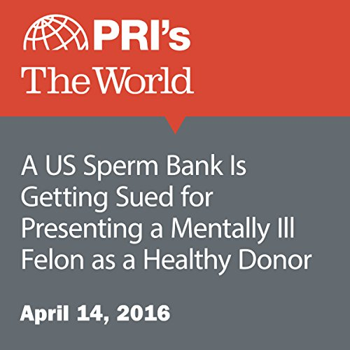 A US Sperm Bank Is Getting Sued for Presenting a Mentally Ill Felon as a Healthy Donor audiobook cover art