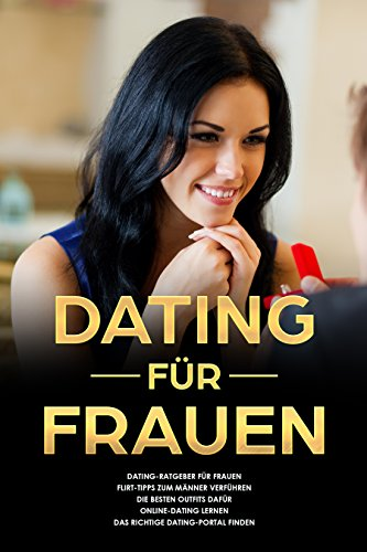 Dating für Frauen Dating-Ratgeber für Frauen Flirt-Tipps zum Männer verführen die besten Outfits dafür Online-Dating lernen das richtige Dating-Portal finden