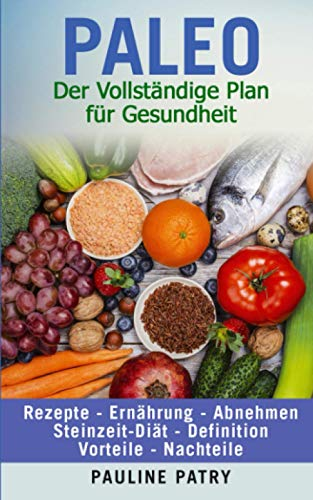 PALEO - Der Vollständige Plan für Gesundheit: Rezepte - Ernährung - Abnehmen | Steinzeit Diät - Definition - Vorteile - Nachteile