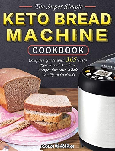 The Super Simple Keto Bread Machine Cookbook: Complete Guide with 365 Tasty Keto Bread Machine Recipes for Your Whole Family and Friends