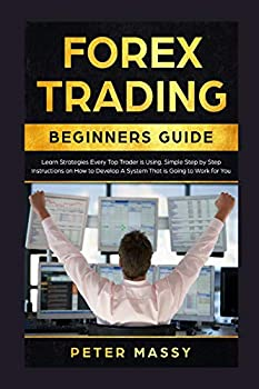 Forex Trading Beginners Guide  Learn Strategies Every Top Trader is Using  Simple Step by Step Instructions on How to Develop a System That is Going to Work for You