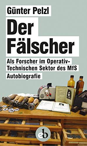 Der Fälscher: Als Forscher im Operativ-Technischen Sektor des MfS. Autoboigrafie