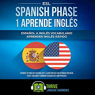 ESL Spanish Phase 1 Aprende Inglés     Español a Inglés Vocabulario Aprender Inglés Rápido. Spanish to English Vocabulary, Learn English for Spanish Speaker, Over 1200 Most Common Vocabulary and Phrases              By:                                                                                                                                 Thrive Language Audiobooks                               Narrated by:                                                                                                                                 Erin Novotny                      Length: 5 hrs and 10 mins     Not rated yet     Overall 0.0
