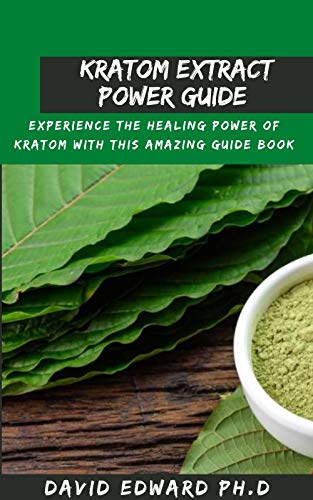KRATOM EXTRACT POWER GUIDE : Experience The Healing Power Of Kratom With This Amazing Guide Book